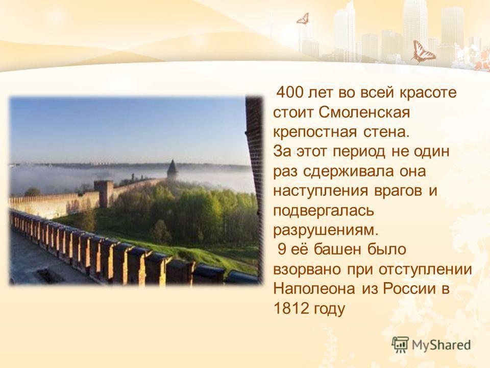 400 лет во всей красоте стоит Смоленская крепостная стена. За этот период не один раз сдерживала она наступления врагов и подвергалась разрушениям. 9 её башен было взорвано при отступлении Наполеона из России в 1812 году