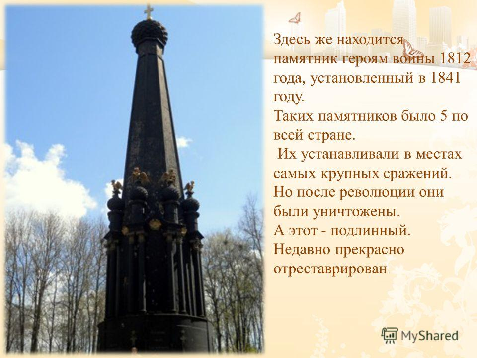 Здесь же находится памятник героям войны 1812 года, установленный в 1841 году. Таких памятников было 5 по всей стране. Их устанавливали в местах самых крупных сражений. Но после революции они были уничтожены. А этот - подлинный. Недавно прекрасно отр