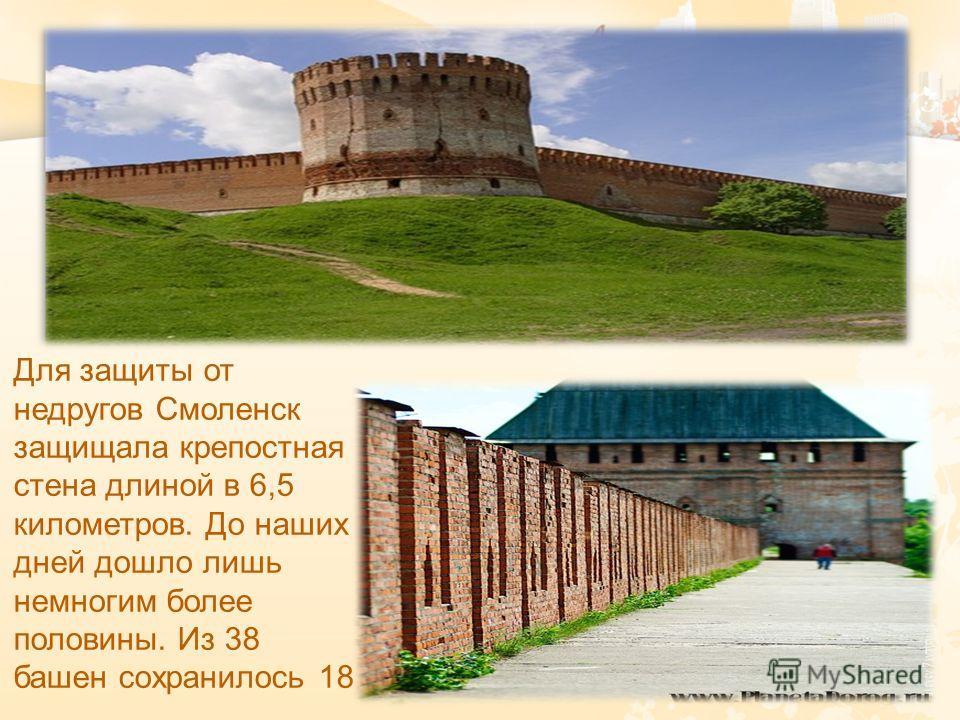 Для защиты от недругов Смоленск защищала крепостная стена длиной в 6,5 километров. До наших дней дошло лишь немногим более половины. Из 38 башен сохранилось 18