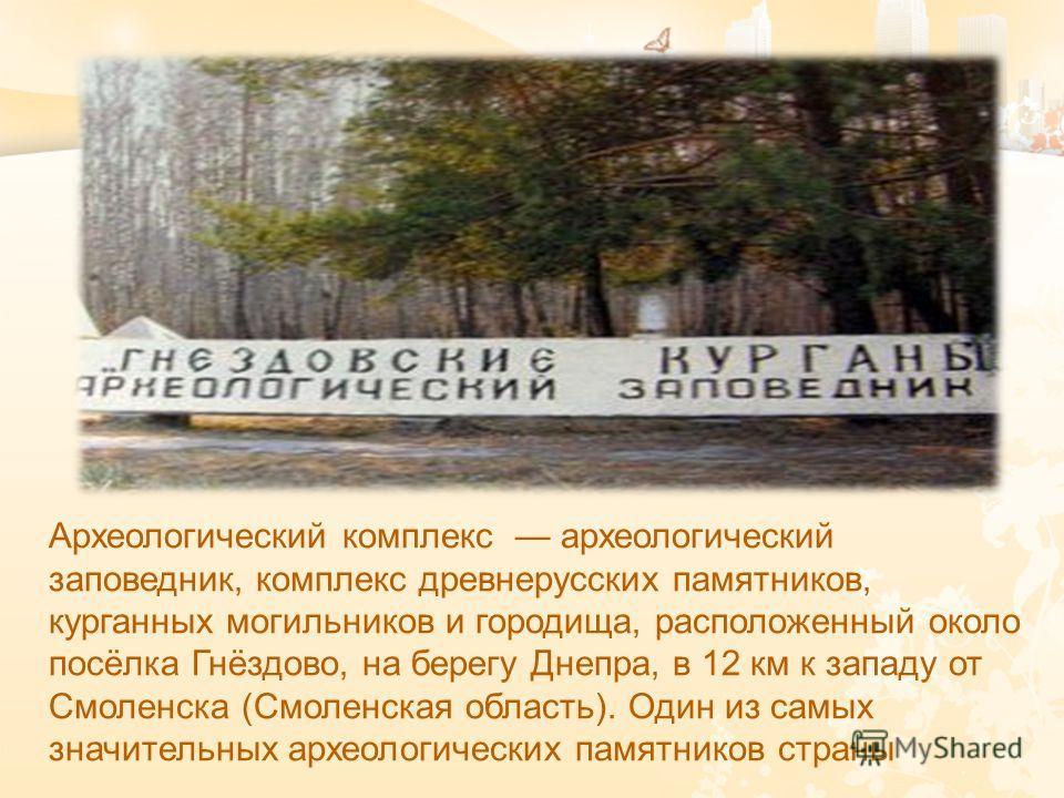 Археологический комплекс археологический заповедник, комплекс древнерусских памятников, курганных могильников и городища, расположенный около посёлка Гнёздово, на берегу Днепра, в 12 км к западу от Смоленска ( Смоленская область ). Один из самых знач