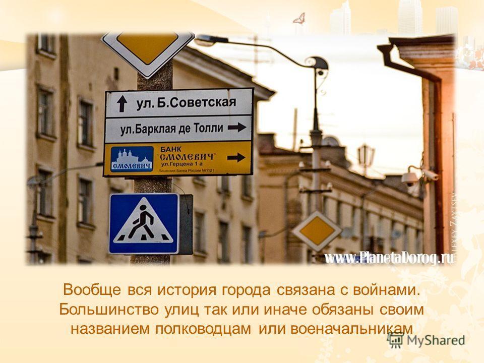 Вообще вся история города связана с войнами. Большинство улиц так или иначе обязаны своим названием полководцам или военачальникам