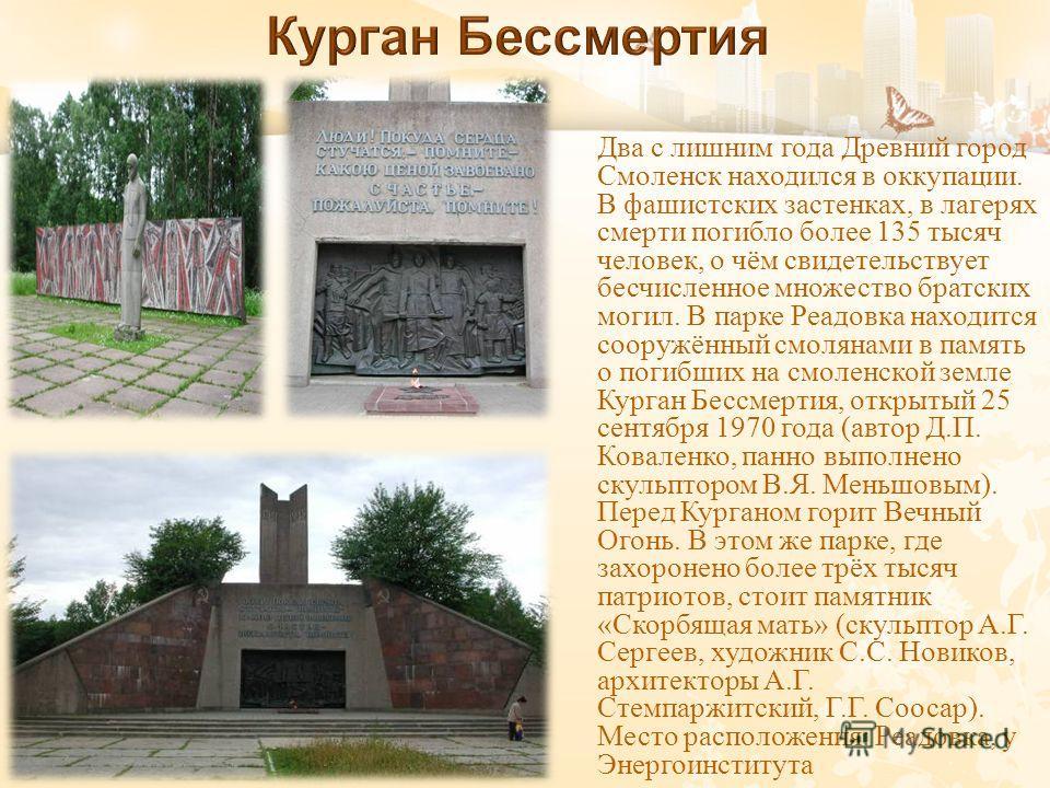Два с лишним года Древний город Смоленск находился в оккупации. В фашистских застенках, в лагерях смерти погибло более 135 тысяч человек, о чём свидетельствует бесчисленное множество братских могил. В парке Реадовка находится сооружённый смолянами в