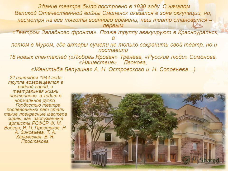 Здание театра было построено в 1939 году. С началом Великой Отечественной войны Смоленск оказался в зоне оккупации, но, несмотря на все тяготы военного времени, наш театр становится – первым « Театром Западного фронта ». Позже труппу эвакуируют в Кра