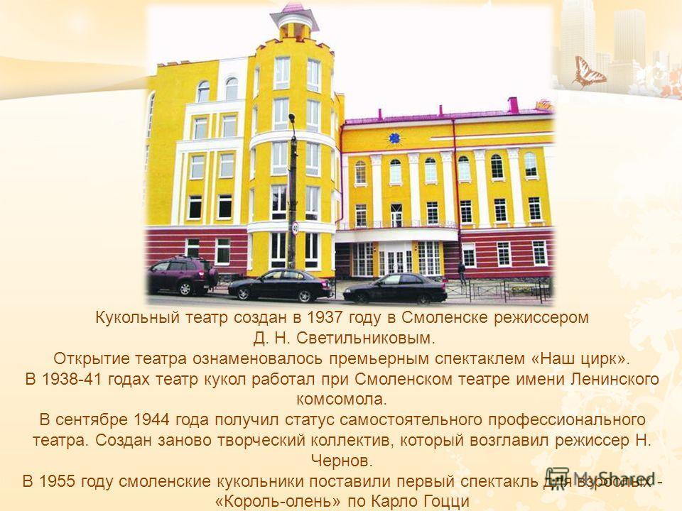 Кукольный театр создан в 1937 году в Смоленске режиссером Д. Н. Светильниковым. Открытие театра ознаменовалось премьерным спектаклем « Наш цирк ». В 1938-41 годах театр кукол работал при Смоленском театре имени Ленинского комсомола. В сентябре 1944 г