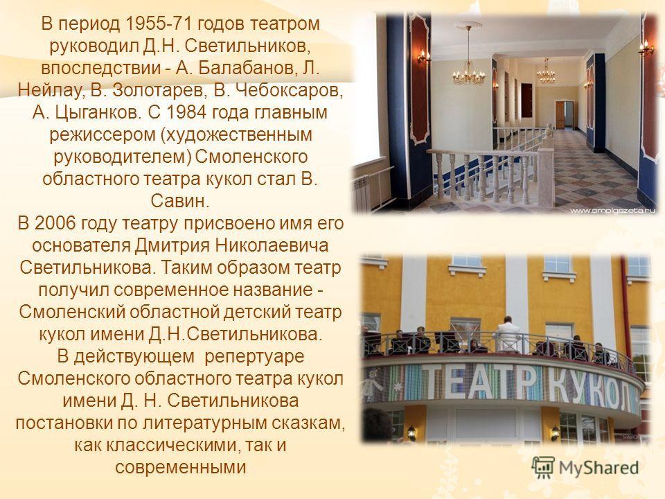 В период 1955-71 годов театром руководил Д. Н. Светильников, впоследствии - А. Балабанов, Л. Нейлау, В. Золотарев, В. Чебоксаров, А. Цыганков. С 1984 года главным режиссером ( художественным руководителем ) Смоленского областного театра кукол стал В.