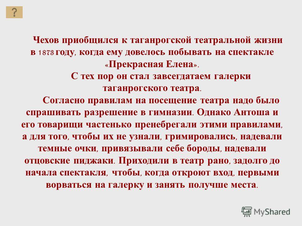 Чехов приобщился к таганрогской театральной жизни в 1873 году, когда ему довелось побывать на спектакле « Прекрасная Елена ». С тех пор он стал завсегдатаем галерки таганрогского театра. Согласно правилам на посещение театра надо было спрашивать разр