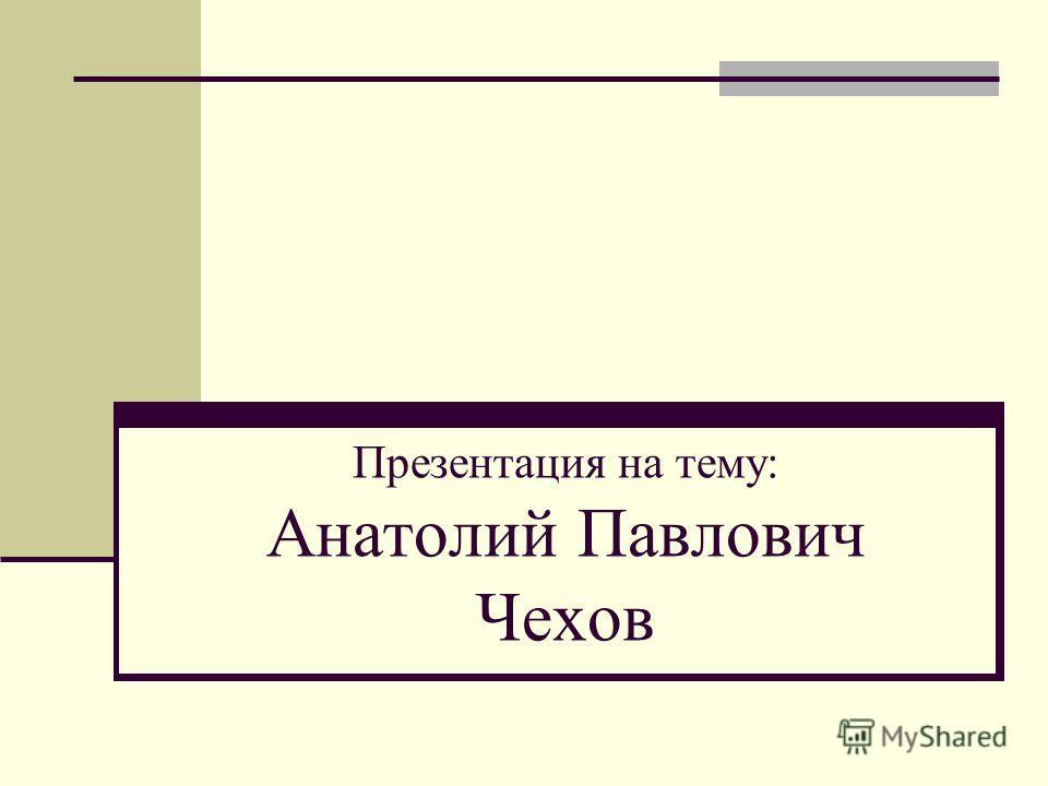 Презентация на тему: Анатолий Павлович Чехов