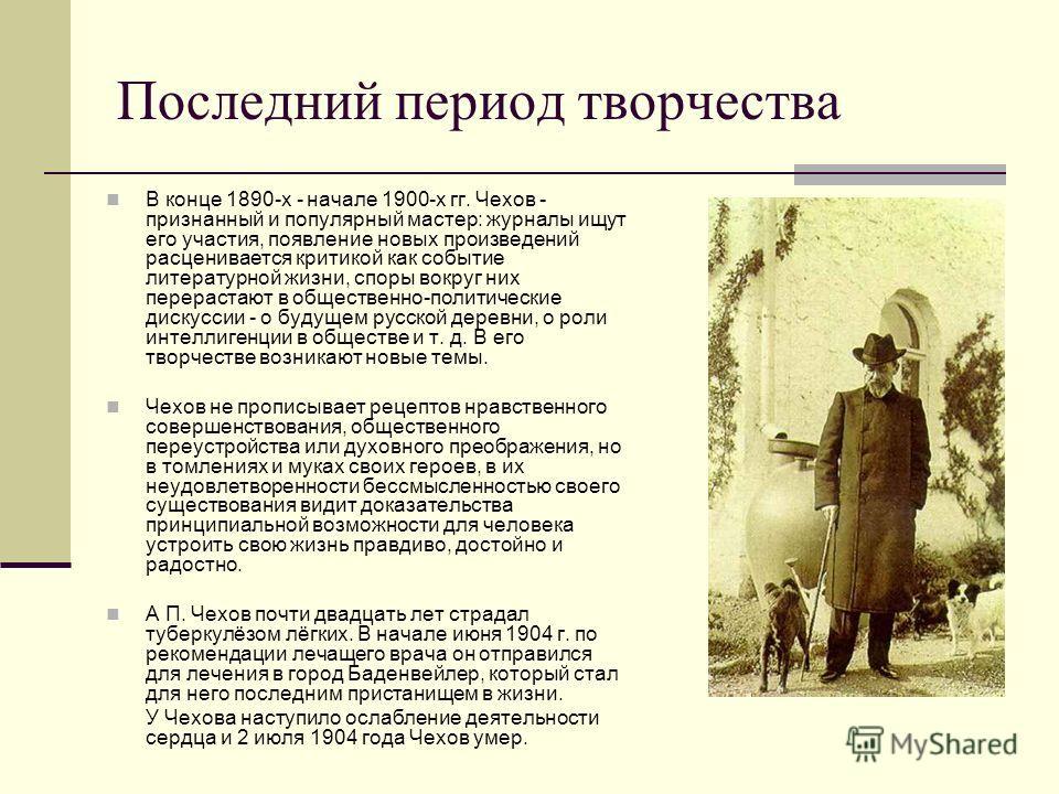 Последний период творчества В конце 1890-х - начале 1900-х гг. Чехов - признанный и популярный мастер: журналы ищут его участия, появление новых произведений расценивается критикой как событие литературной жизни, споры вокруг них перерастают в общест
