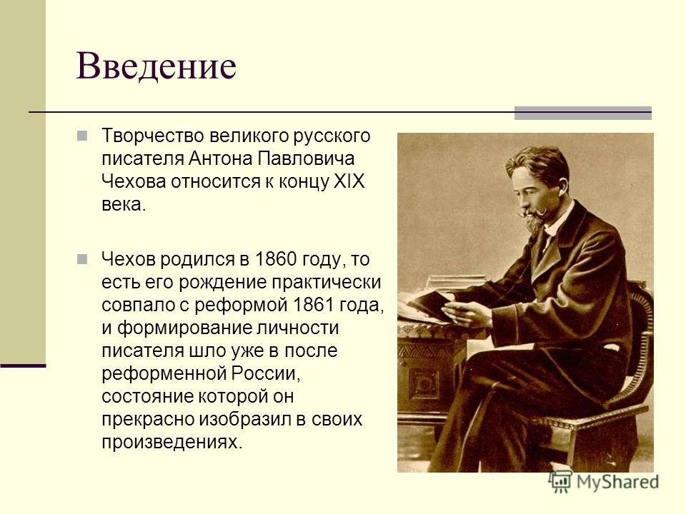 Введение Творчество великого русского писателя Антона Павловича Чехова относится к концу XIX века. Чехов родился в 1860 году, то есть его рождение практически совпало с реформой 1861 года, и формирование личности писателя шло уже в после реформенной