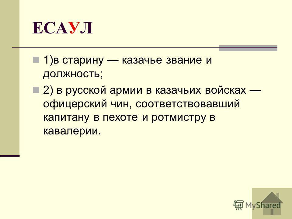 ЕСАУЛ 1)в старину казачье звание и должность; 2) в русской армии в казачьих войсках офицерский чин, соответствовавший капитану в пехоте и ротмистру в кавалерии.