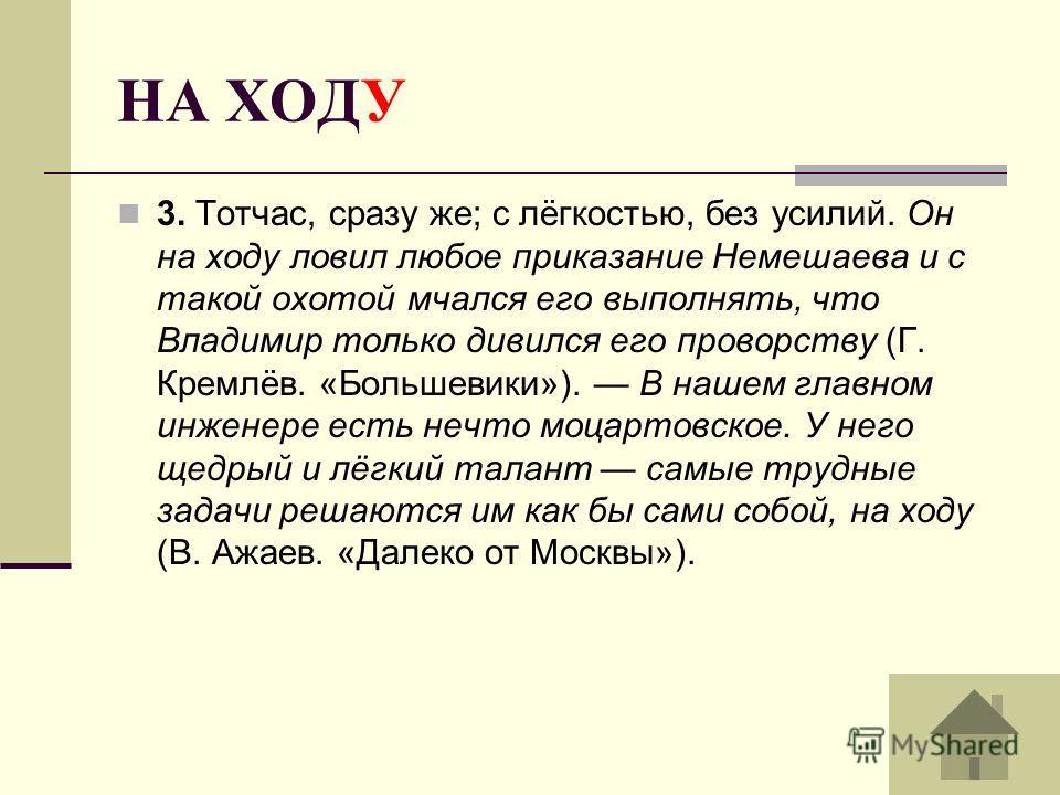 НА ХОДУ 3. Тотчас, сразу же; с лёгкостью, без усилий. Он на ходу ловил любое приказание Немешаева и с такой охотой мчался его выполнять, что Владимир только дивился его проворству (Г. Кремлёв. «Большевики»). В нашем главном инженере есть нечто моцарт