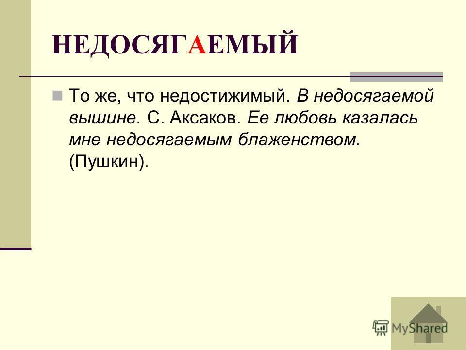 НЕДОСЯГАЕМЫЙ То же, что недостижимый. В недосягаемой вышине. С. Аксаков. Ее любовь казалась мне недосягаемым блаженством. (Пушкин).