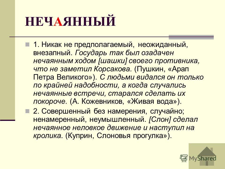 НЕЧАЯННЫЙ 1. Никак не предполагаемый, неожиданный, внезапный. Государь так был озадачен нечаянным ходом [шашки] своего противника, что не заметил Корсакова. (Пушкин, «Арап Петра Великого»). С людьми видался он только по крайней надобности, а когда сл