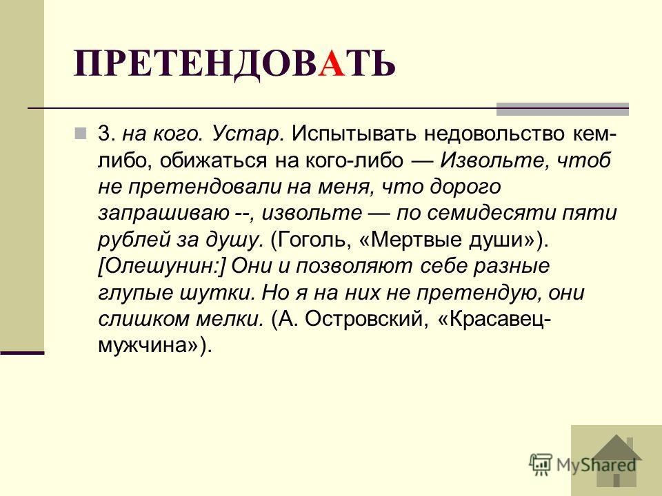 3. на кого. Устар. Испытывать недовольство кем- либо, обижаться на кого-либо Извольте, чтоб не претендовали на меня, что дорого запрашиваю --, извольте по семидесяти пяти рублей за душу. (Гоголь, «Мертвые души»). [Олешунин:] Они и позволяют себе разн