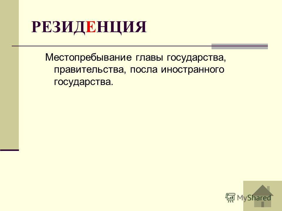 РЕЗИДЕНЦИЯ Местопребывание главы государства, правительства, посла иностранного государства.