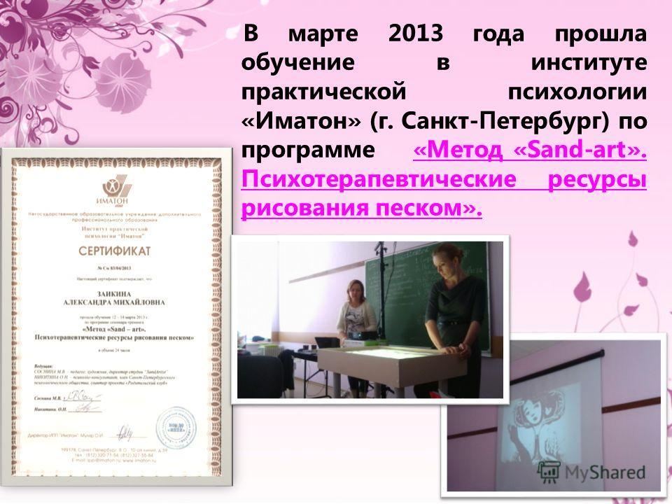 В марте 2013 года прошла обучение в институте практической психологии «Иматон» (г. Санкт- П етербург) по программе «Метод «Sand-art». Психотерапевтические ресурсы рисования песком».