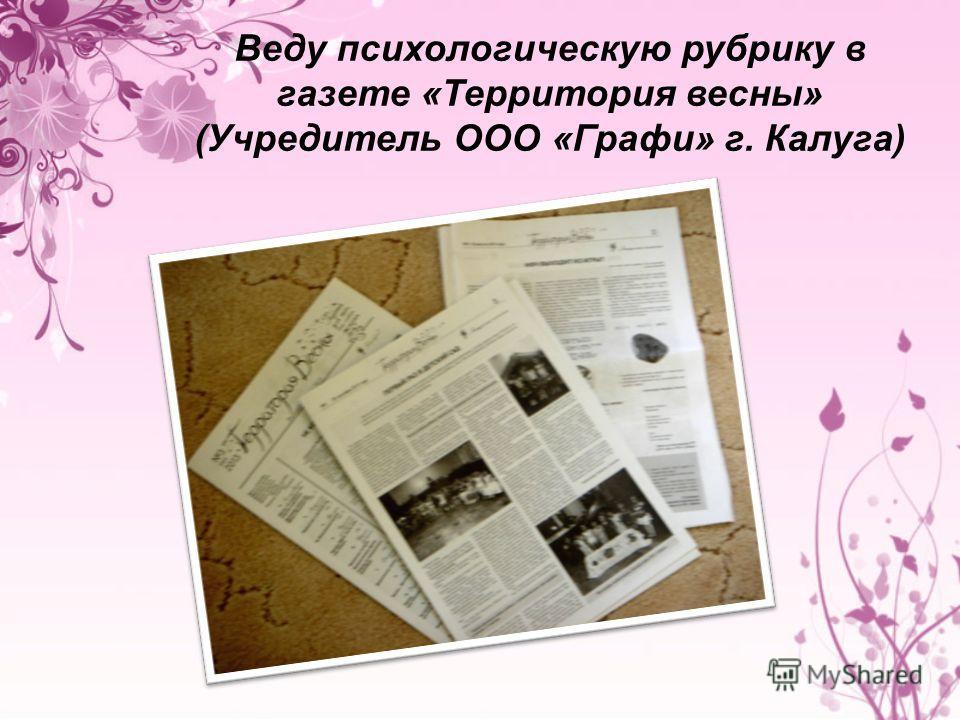 Веду психологическую рубрику в газете «Территория весны» (Учредитель ООО «Графи» г. Калуга)