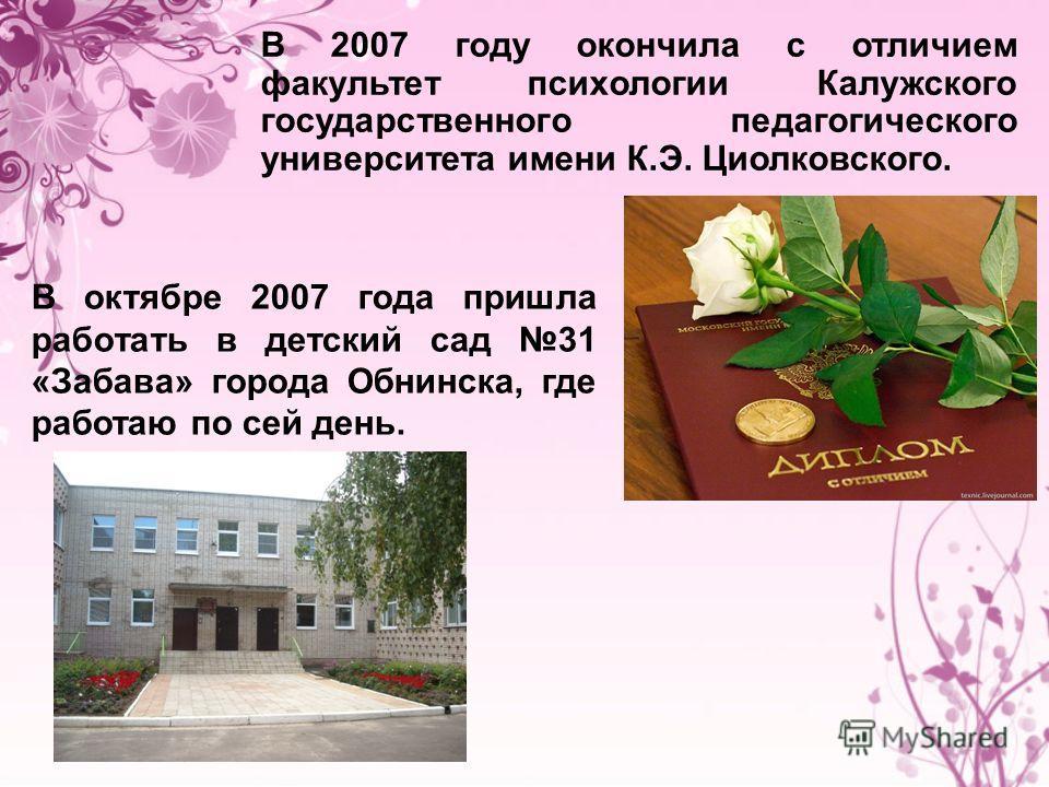 В 2007 году окончила с отличием факультет психологии Калужского государственного педагогического университета имени К.Э. Циолковского. В октябре 2007 года пришла работать в детский сад 31 «Забава» города Обнинска, где работаю по сей день.