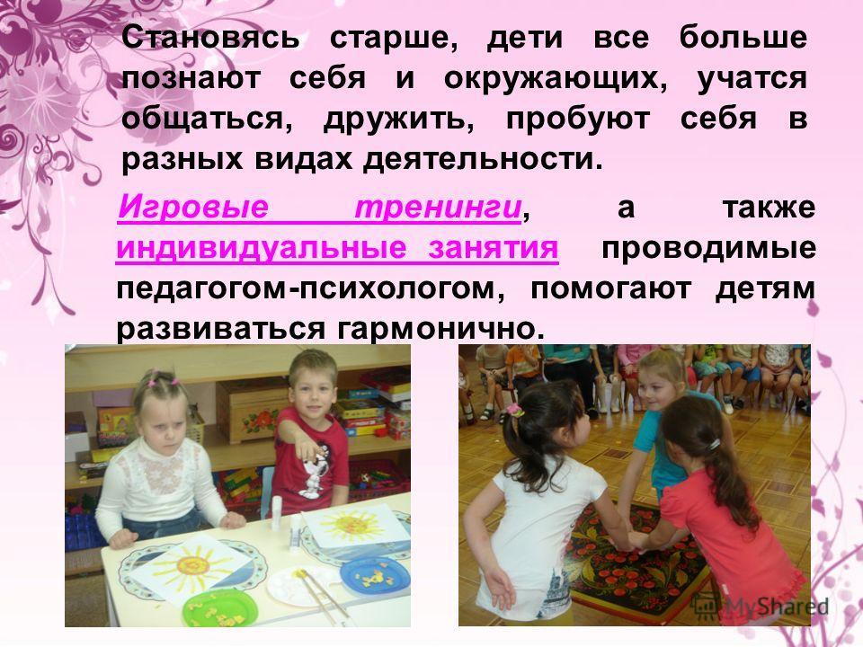 Становясь старше, дети все больше познают себя и окружающих, учатся общаться, дружить, пробуют себя в разных видах деятельности. Игровые тренинги, а также индивидуальные занятия проводимые педагогом-психологом, помогают детям развиваться гармонично.
