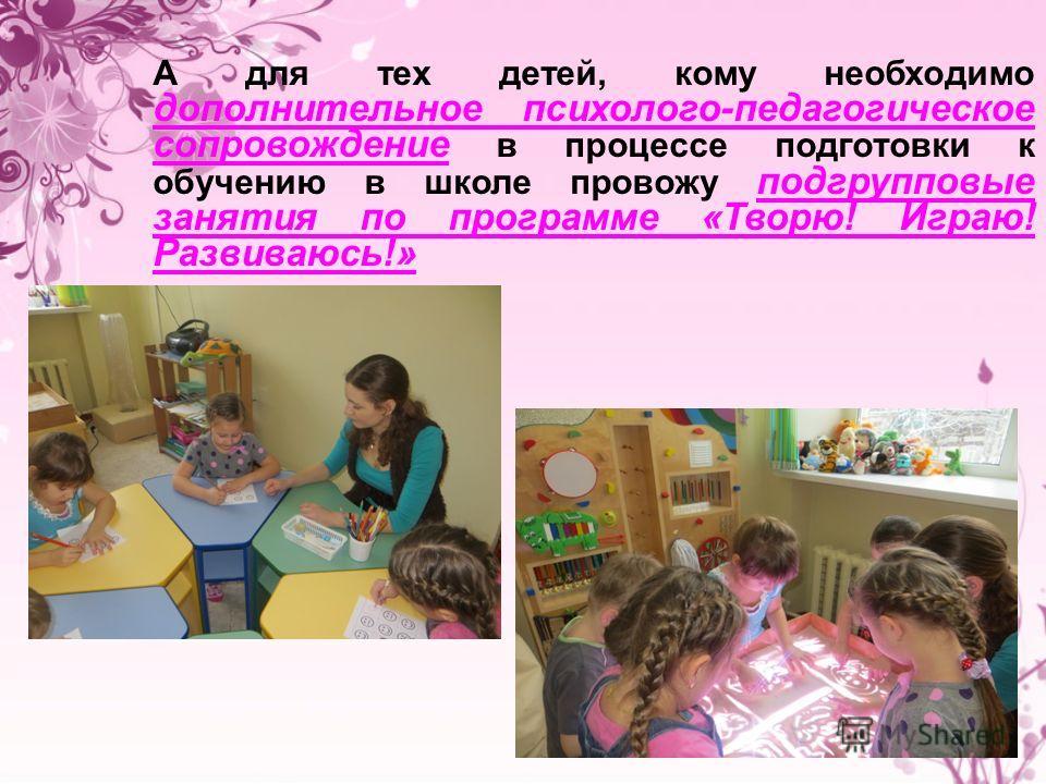 А для тех детей, кому необходимо дополнительное психолого-педагогическое сопровождение в процессе подготовки к обучению в школе провожу подгрупповые занятия по программе «Творю! Играю! Развиваюсь!»