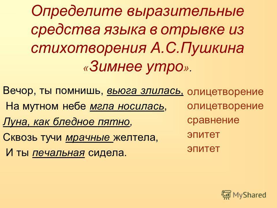 Определите выразительные средства языка в отрывке из стихотворения А.С.Пушкина « Зимнее утро ». Вечор, ты помнишь, вьюга злилась, На мутном небе мгла носилась, Луна, как бледное пятно, Сквозь тучи мрачные желтела, И ты печальная сидела. олицетворение