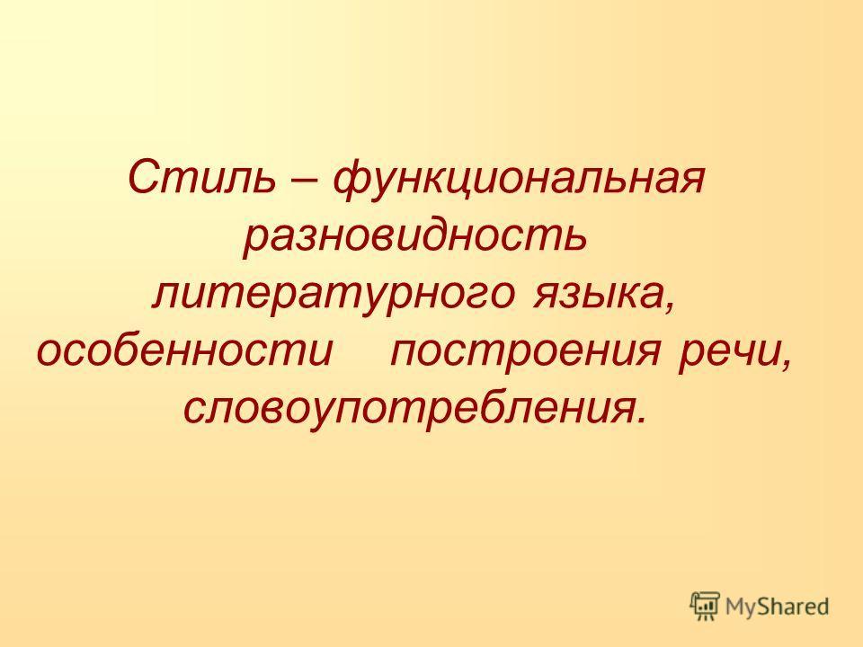 Стиль – функциональная разновидность литературного языка, особенности построения речи, словоупотребления.