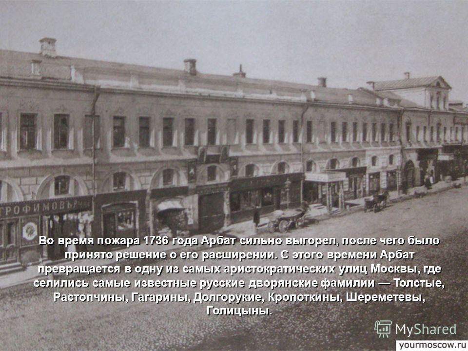 Во время пожара 1736 года Арбат сильно выгорел, после чего было принято решение о его расширении. С этого времени Арбат превращается в одну из самых аристократических улиц Москвы, где селились самые известные русские дворянские фамилии Толстые, Расто