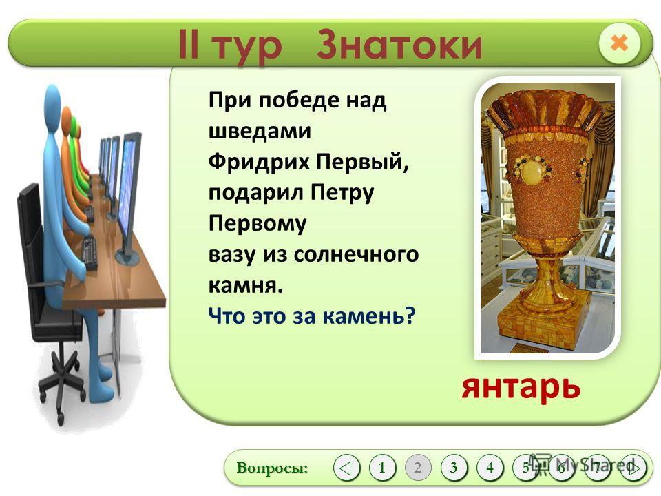 II тур Знатоки Вопросы:Вопросы: 1 1 2 43567 При победе над шведами Фридрих Первый, подарил Петру Первому вазу из солнечного камня. Что это за камень? янтарь