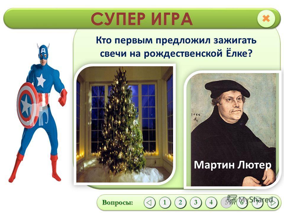 СУПЕР ИГРА Вопросы:Вопросы: 1 1243 5 67 Кто первым предложил зажигать свечи на рождественской Ёлке?