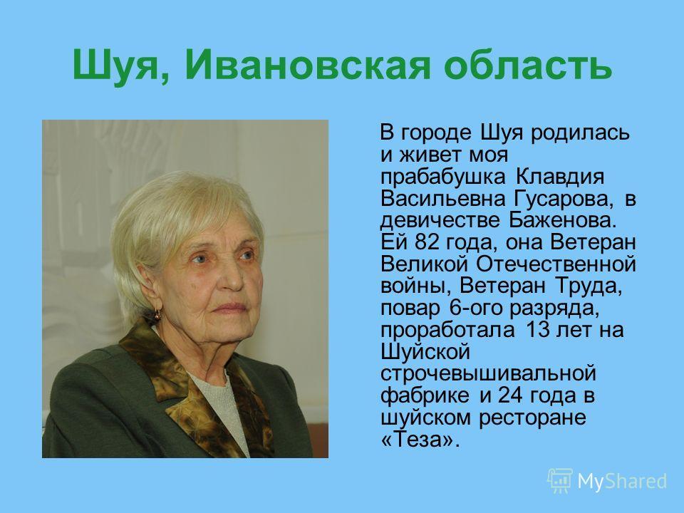 Шуя, Ивановская область В городе Шуя родилась и живет моя прабабушка Клавдия Васильевна Гусарова, в девичестве Баженова. Ей 82 года, она Ветеран Великой Отечественной войны, Ветеран Труда, повар 6-ого разряда, проработала 13 лет на Шуйской строчевыши