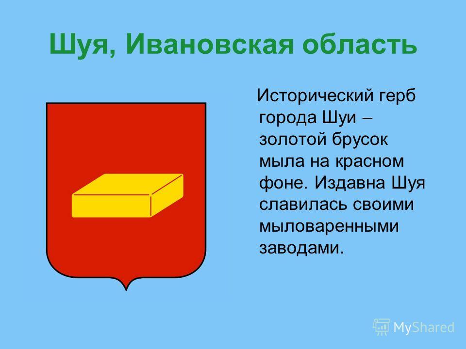 Шуя, Ивановская область Исторический герб города Шуи – золотой брусок мыла на красном фоне. Издавна Шуя славилась своими мыловаренными заводами.