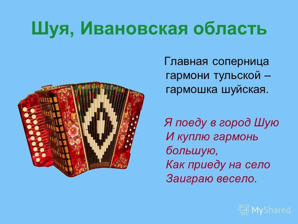 Шуя, Ивановская область Главная соперница гармони тульской – гармошка шуйская. Я поеду в город Шую И куплю гармонь большую, Как приеду на село Заиграю весело.