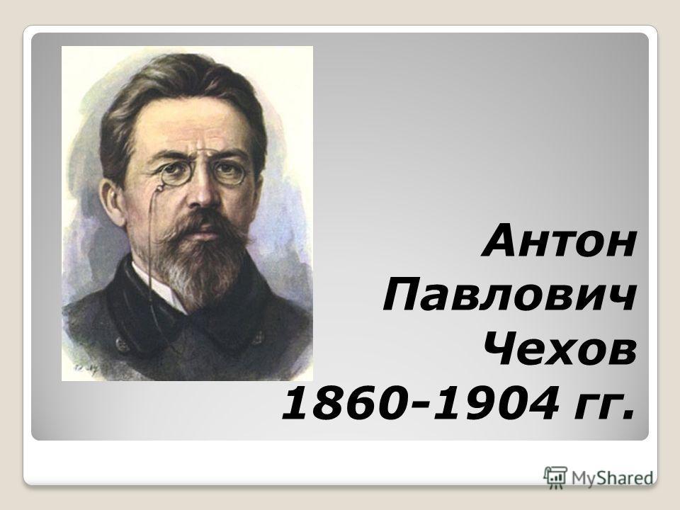 Антон Павлович Чехов 1860-1904 гг.