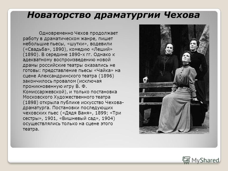 Новаторство драматургии Чехова Одновременно Чехов продолжает работу в драматическом жанре, пишет небольшие пьесы, «шутки», водевили («Свадьба», 1890), комедию «Леший» (1890). В середине 1890-х гг. Однако к адекватному воспроизведению новой драмы росс