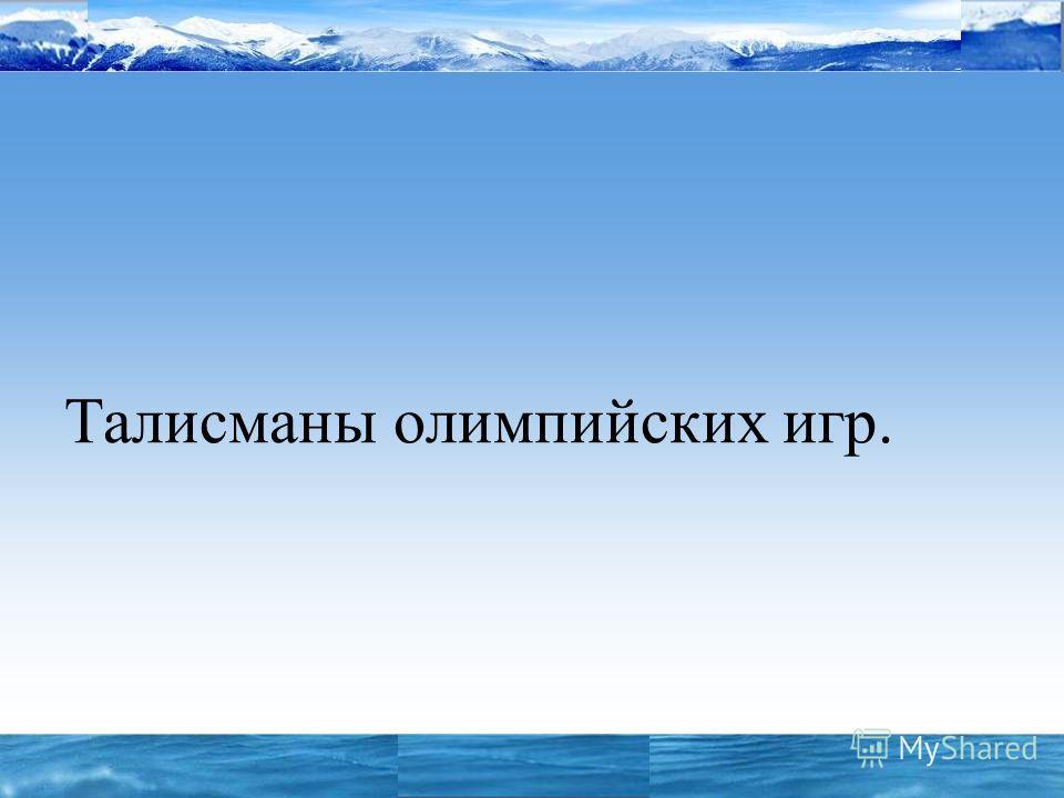 «СОЧИ 2006 – 2014» Талисманы олимпийских игр.