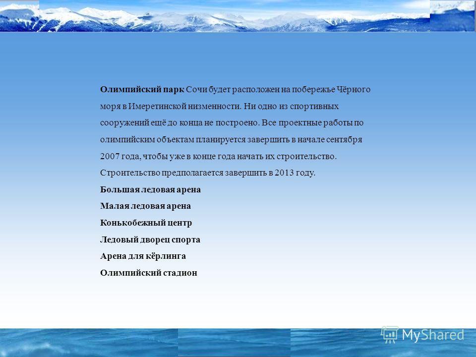 Олимпийский парк Сочи будет расположен на побережье Чёрного моря в Имеретинской низменности. Ни одно из спортивных сооружений ещё до конца не построено. Все проектные работы по олимпийским объектам планируется завершить в начале сентября 2007 года, ч