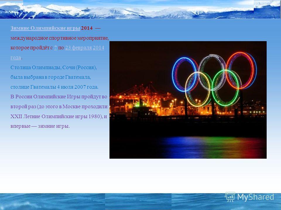 «СОЧИ 2006 – 2014» Зимние Олимпийские игры Зимние Олимпийские игры 2014 международное спортивное мероприятие, которое пройдёт с 7 по 23 февраля 2014 года. Столица Олимпиады, Сочи (Россия), была выбрана в городе Гватемала, столице Гватемалы 4 июля 200