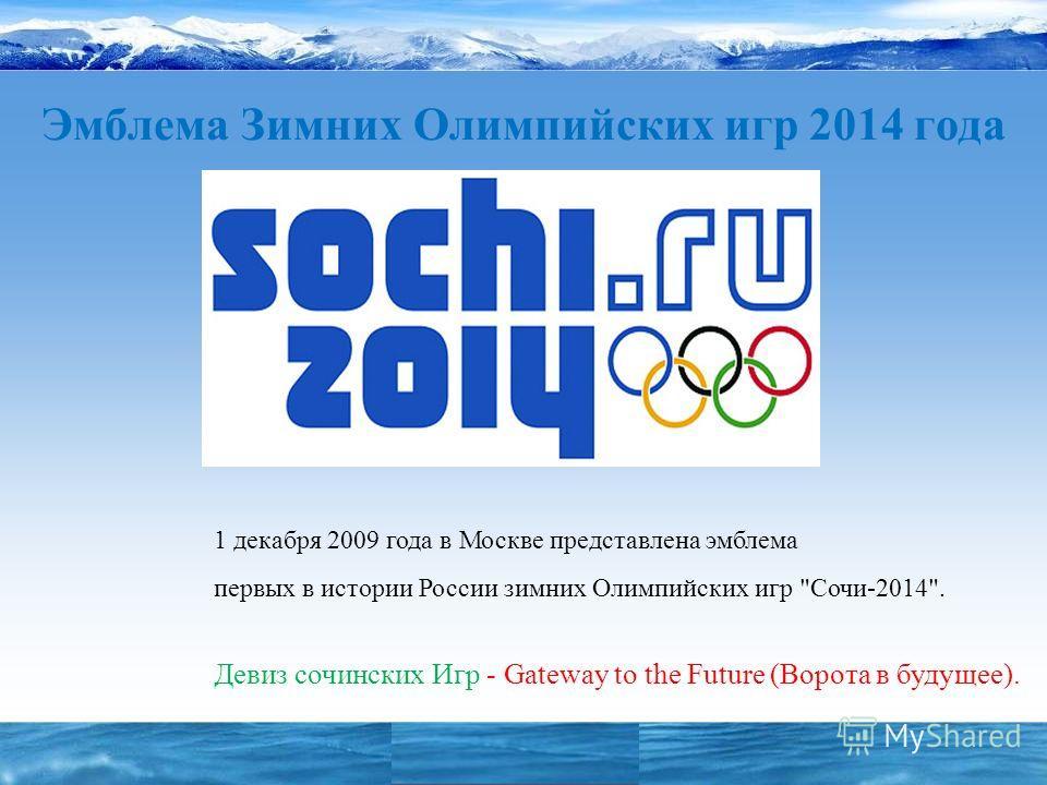 Эмблема Зимних Олимпийских игр 2014 года 1 декабря 2009 года в Москве представлена эмблема первых в истории России зимних Олимпийских игр Сочи-2014. Девиз сочинских Игр - Gateway to the Future (Ворота в будущее).