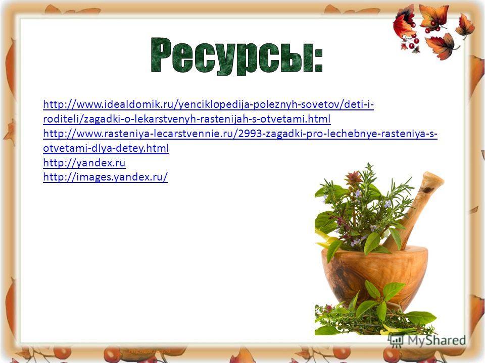 http://www.idealdomik.ru/yenciklopedija-poleznyh-sovetov/deti-i- roditeli/zagadki-o-lekarstvenyh-rastenijah-s-otvetami.html http://www.rasteniya-lecarstvennie.ru/2993-zagadki-pro-lechebnye-rasteniya-s- otvetami-dlya-detey.html http://yandex.ru http:/