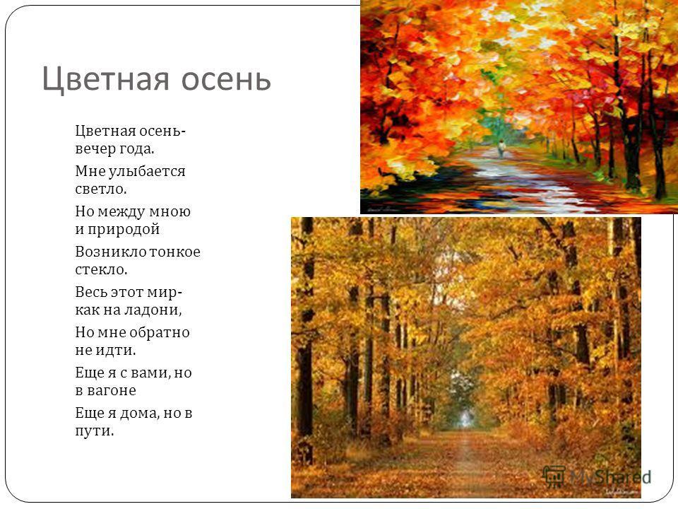 Цветная осень Цветная осень - вечер года. Мне улыбается светло. Но между мною и природой Возникло тонкое стекло. Весь этот мир - как на ладони, Но мне обратно не идти. Еще я с вами, но в вагоне Еще я дома, но в пути.