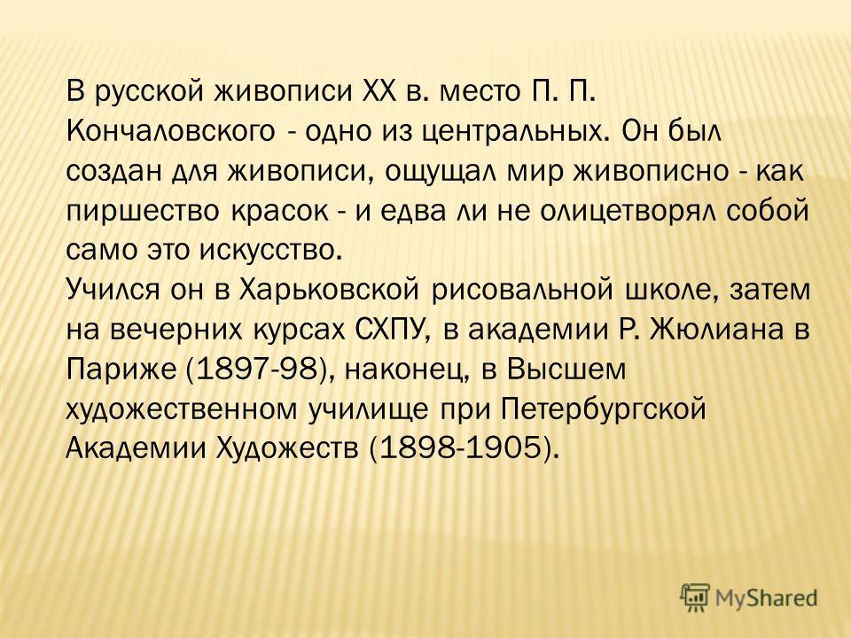 В русской живописи XX в. место П. П. Кончаловского - одно из центральных. Он был создан для живописи, ощущал мир живописно - как пиршество красок - и едва ли не олицетворял собой само это искусство. Учился он в Харьковской рисовальной школе, затем на
