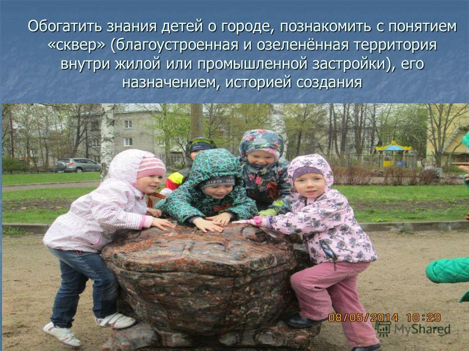 Обогатить знания детей о городе, познакомить с понятием «сквер» (благоустроенная и озеленённая территория внутри жилой или промышленной застройки), его назначением, историей создания