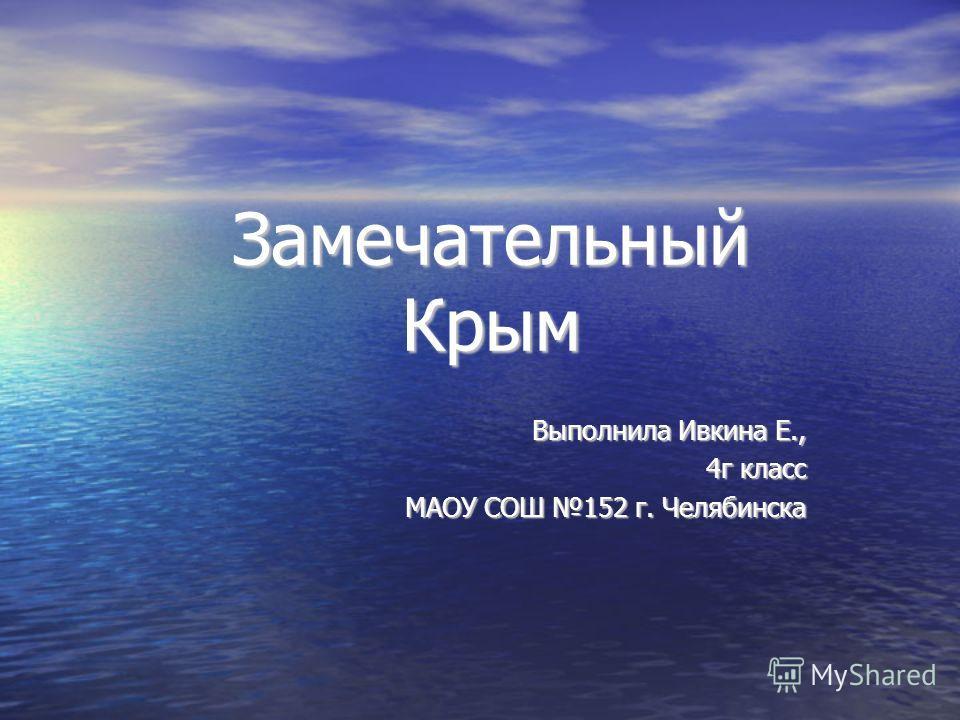 Замечательный Крым Выполнила Ивкина Е., 4 г класс 4 г класс МАОУ СОШ 152 г. Челябинска