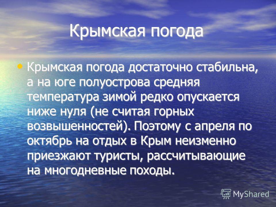 Крымская погода Крымская погода Крымская погода достаточно стабильна, а на юге полуострова средняя температура зимой редко опускается ниже нуля (не считая горных возвышенностей). Поэтому с апреля по октябрь на отдых в Крым неизменно приезжают туристы