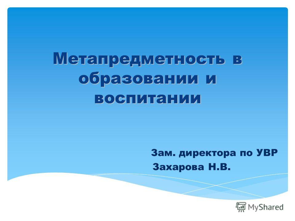Метапредметность в образовании и воспитании Зам. директора по УВР Захарова Н.В.