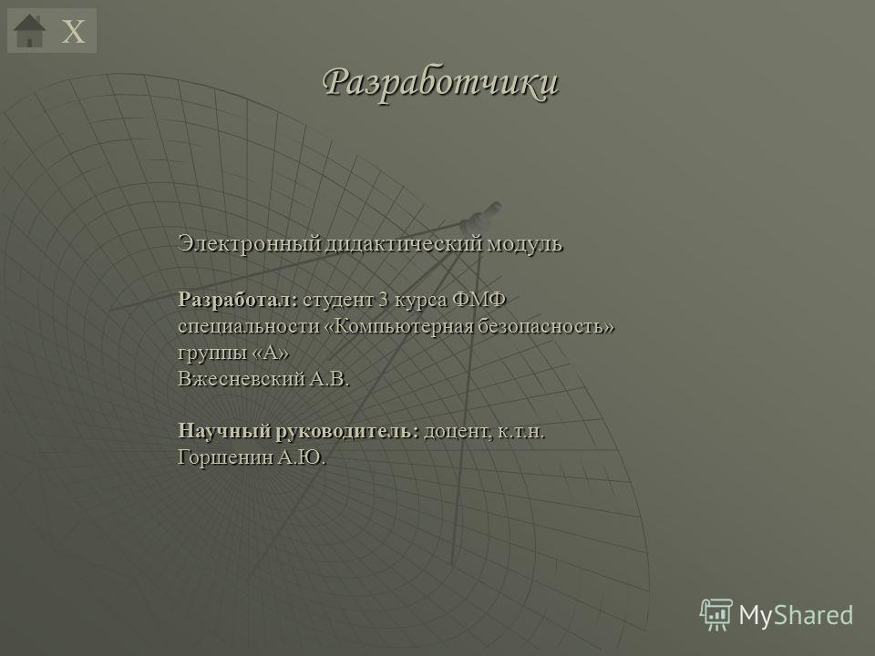 Электронный дидактический модуль Разработал: студент 3 курса ФМФ специальности «Компьютерная безопасность» группы «А» Вжесневский А.В. Научный руководитель: доцент, к.т.н. Горшенин А.Ю. ХРазработчики