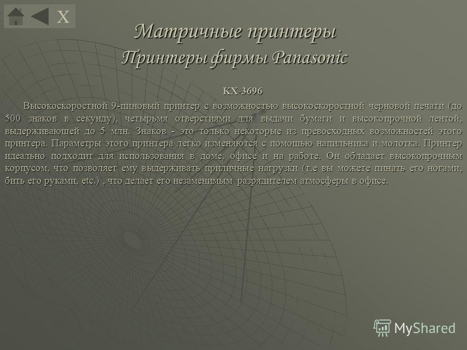 Матричные принтеры Принтеры фирмы Panasonic KX-3696 Высокоскоростной 9-пиновый принтер с возможностью высокоскоростной черновой печати (до 500 знаков в секунду), четырьмя отверстиями для выдачи бумаги и высокопрочной лентой, выдерживающей до 5 млн. З