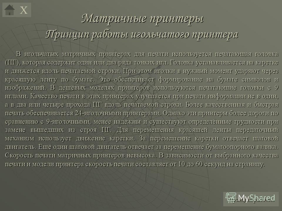 Матричные принтеры Принцип работы игольчатого принтера В игольчатых матричных принтерах для печати используется печатающая головка (ПГ), которая содержит один или два ряда тонких игл. Головка устанавливается на каретке и движется вдоль печатаемой стр