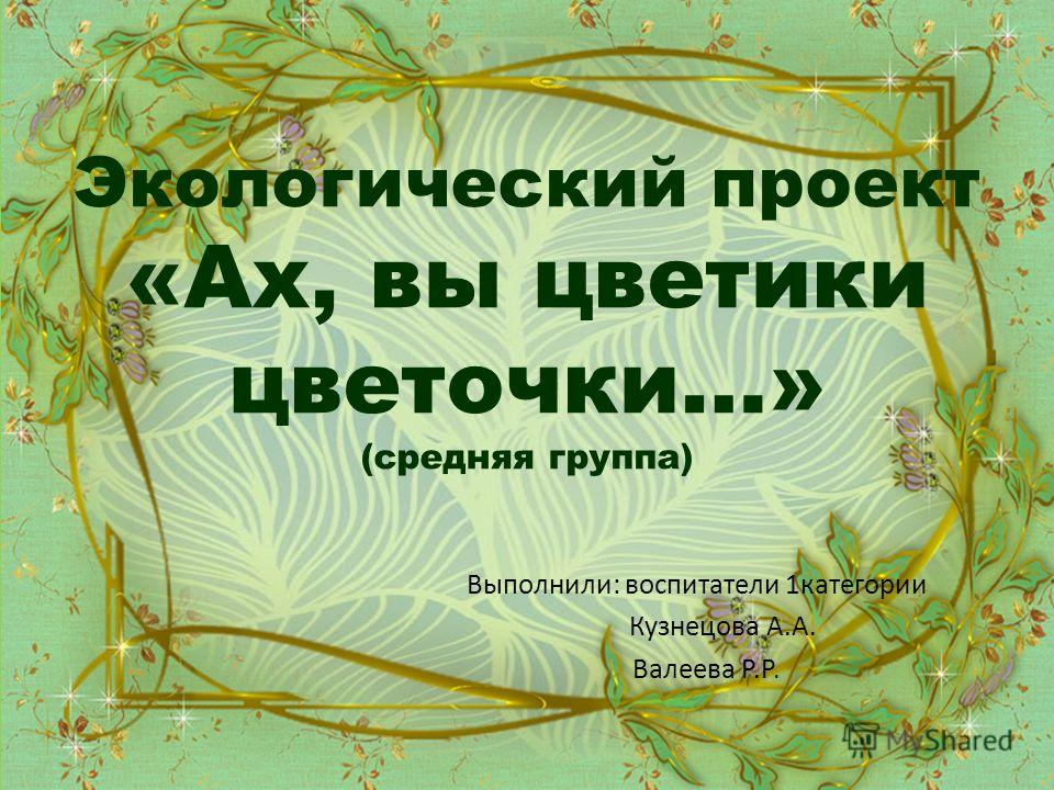 Экологический проект «Ах, вы цветики цветочки…» (средняя группа) Выполнили: воспитатели 1 категории Кузнецова А.А. Валеева Р.Р.