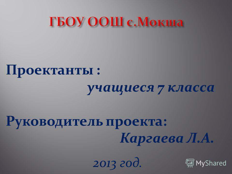 Проектанты : учащиеся 7 класса Руководитель проекта: Каргаева Л.А. 2013 год.